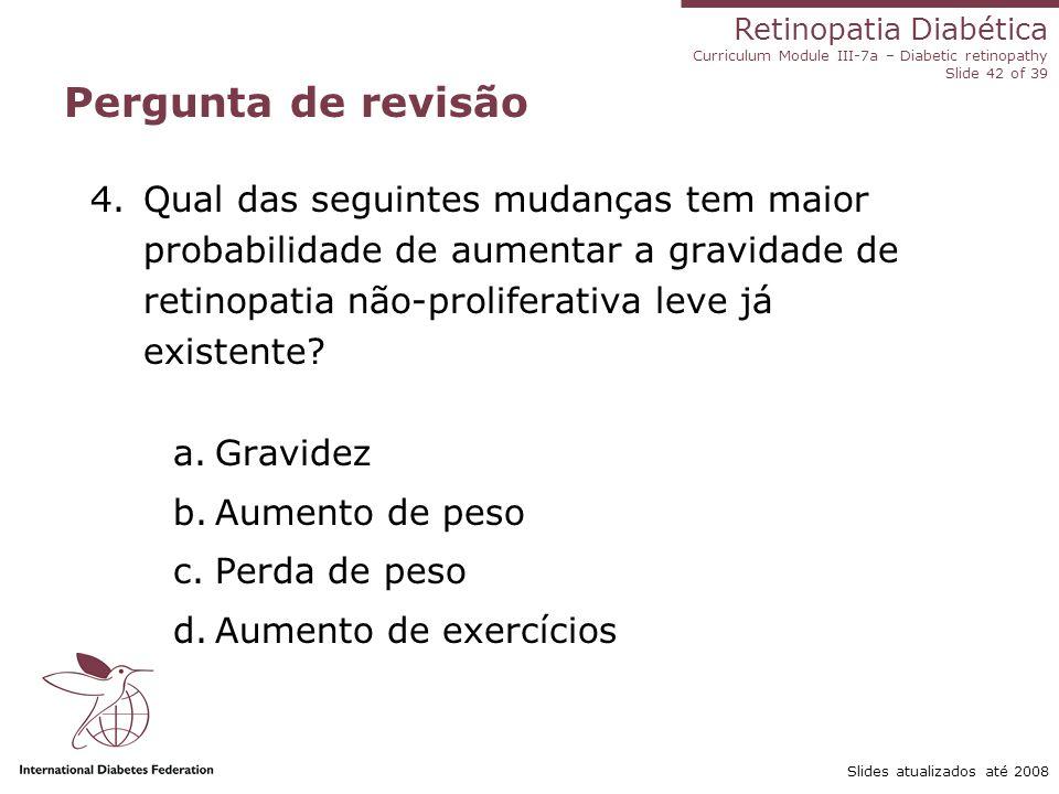 Retinopatia Diabética Curriculum Module III-7a – Diabetic retinopathy Slide 42 of 39 Slides atualizados até 2008 Pergunta de revisão 4.Qual das seguin