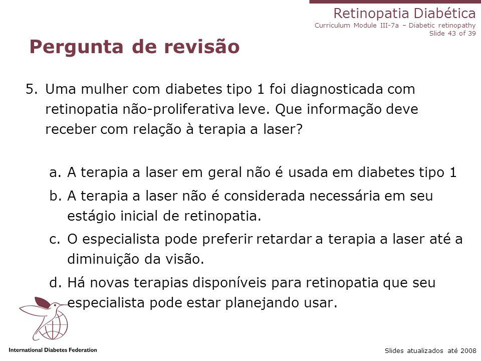 Retinopatia Diabética Curriculum Module III-7a – Diabetic retinopathy Slide 43 of 39 Slides atualizados até 2008 Pergunta de revisão 5.Uma mulher com