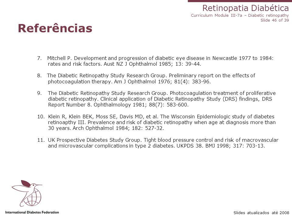 Retinopatia Diabética Curriculum Module III-7a – Diabetic retinopathy Slide 46 of 39 Slides atualizados até 2008 Referências 7. Mitchell P. Developmen