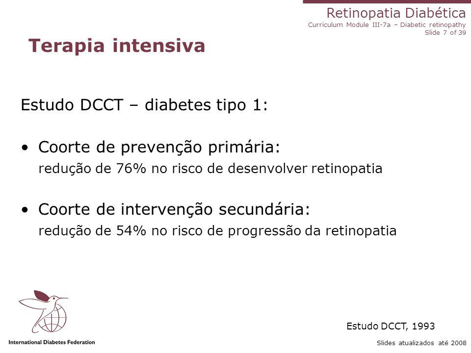 Retinopatia Diabética Curriculum Module III-7a – Diabetic retinopathy Slide 7 of 39 Slides atualizados até 2008 Terapia intensiva Estudo DCCT – diabet