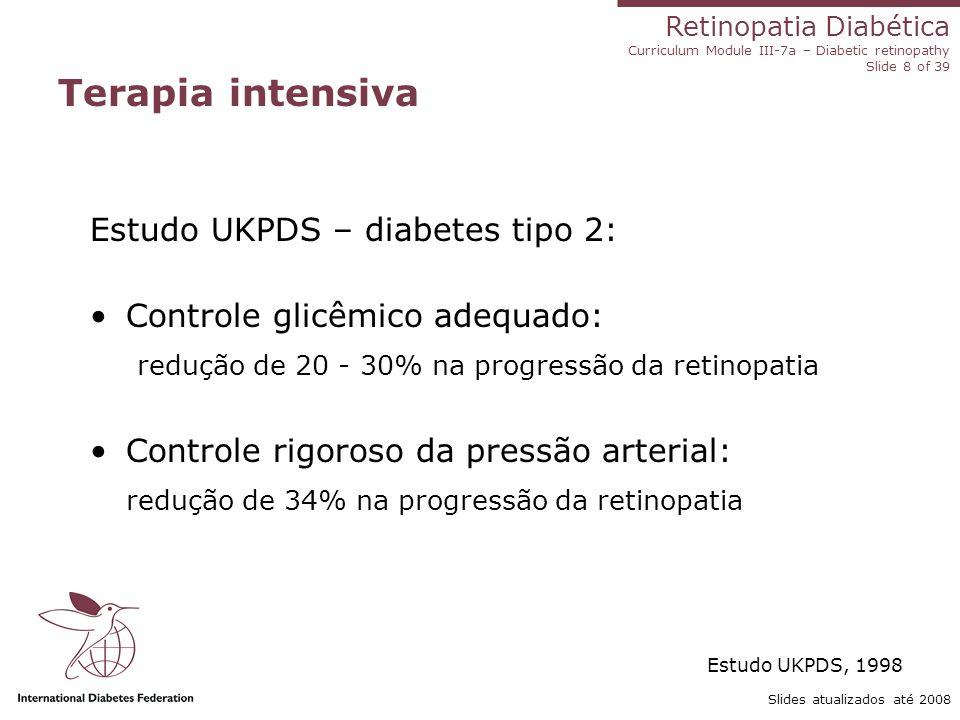 Retinopatia Diabética Curriculum Module III-7a – Diabetic retinopathy Slide 8 of 39 Slides atualizados até 2008 Terapia intensiva Estudo UKPDS – diabe