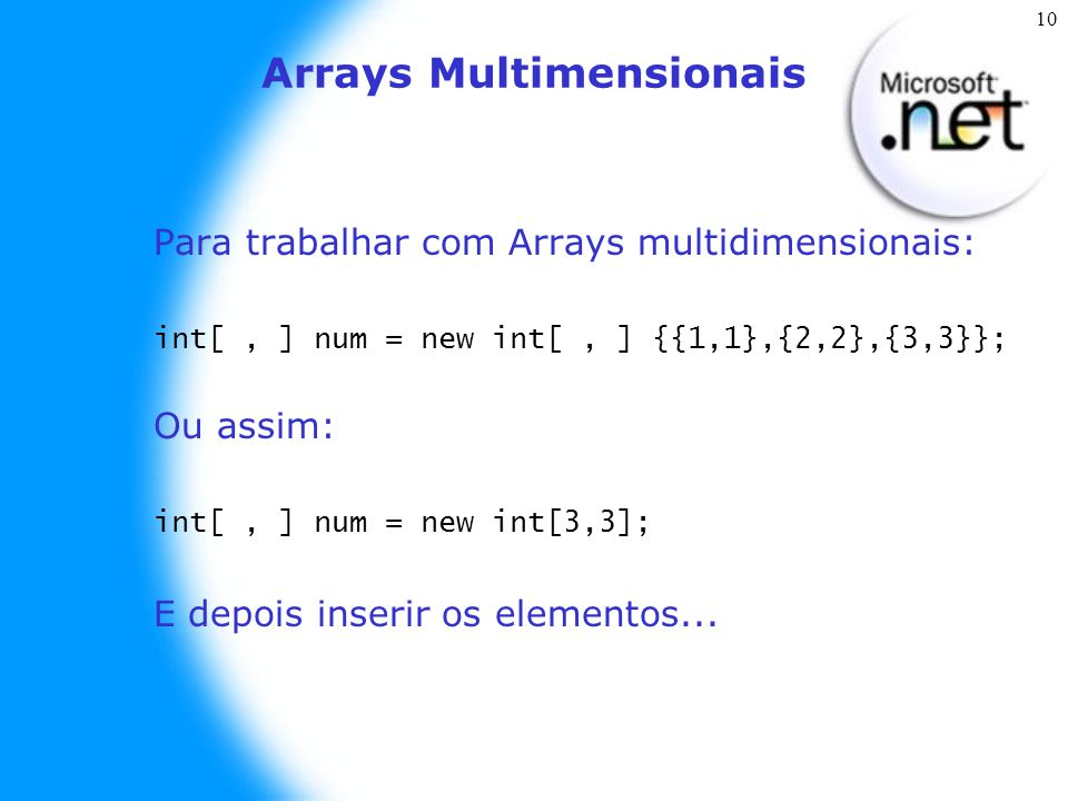 10 Arrays Multimensionais Para trabalhar com Arrays multidimensionais: int[, ] num = new int[, ] {{1,1},{2,2},{3,3}}; Ou assim: int[, ] num = new int[