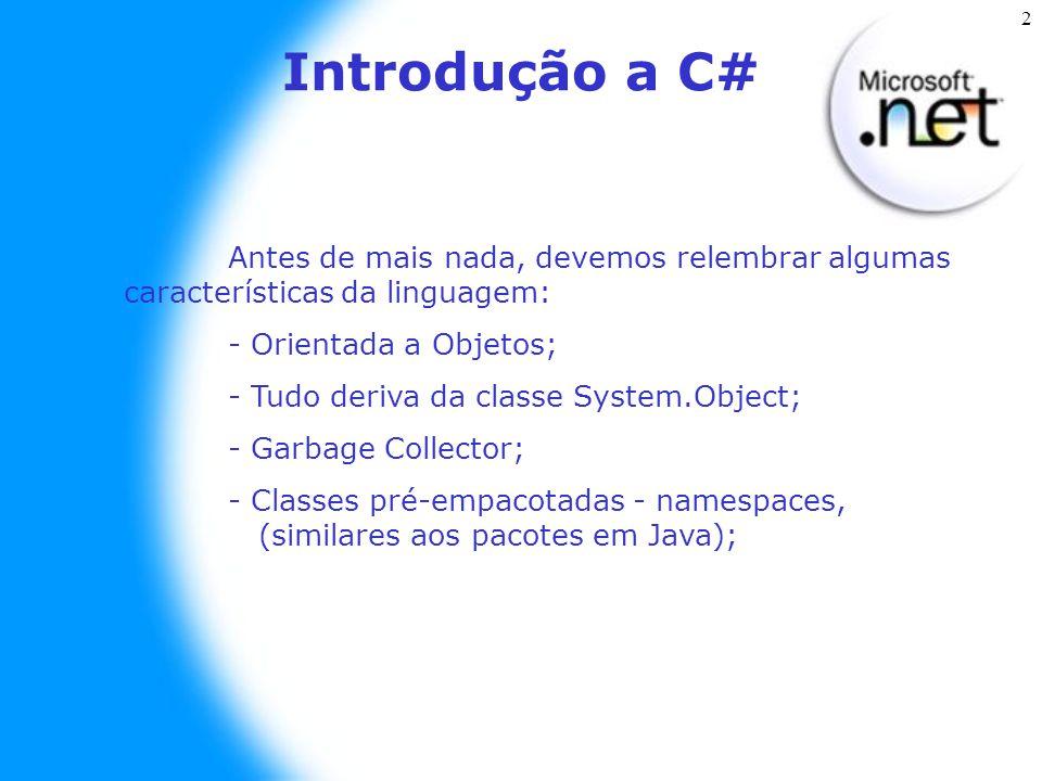 2 Introdução a C# Antes de mais nada, devemos relembrar algumas características da linguagem: - Orientada a Objetos; - Tudo deriva da classe System.Object; - Garbage Collector; - Classes pré-empacotadas - namespaces, (similares aos pacotes em Java);