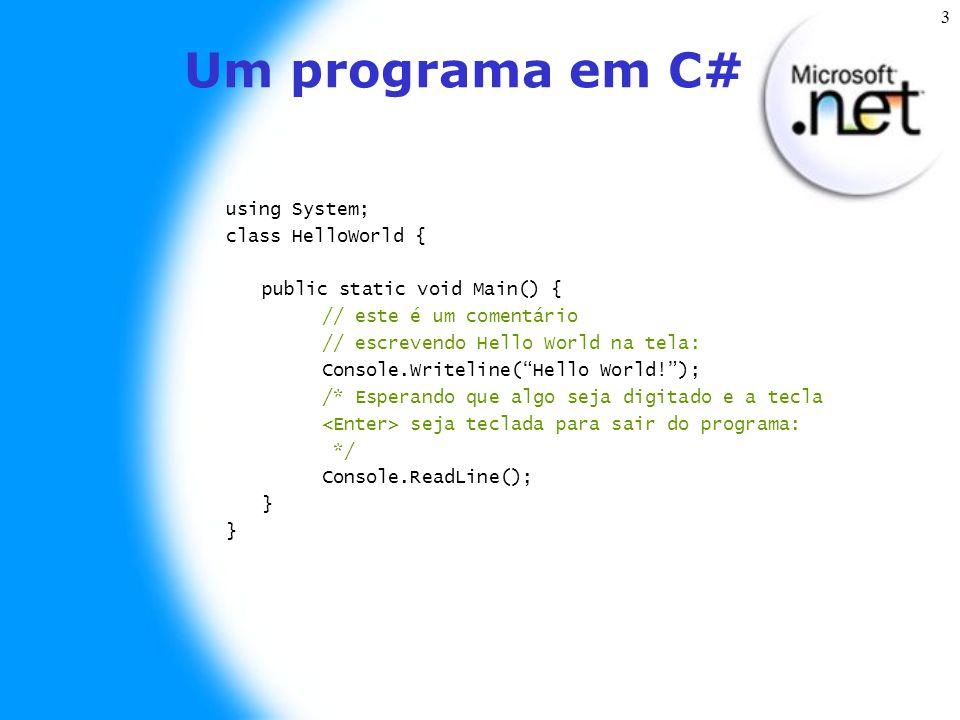 3 Um programa em C# using System; class HelloWorld { public static void Main() { // este é um comentário // escrevendo Hello World na tela: Console.Writeline( Hello World! ); /* Esperando que algo seja digitado e a tecla seja teclada para sair do programa: */ Console.ReadLine(); }