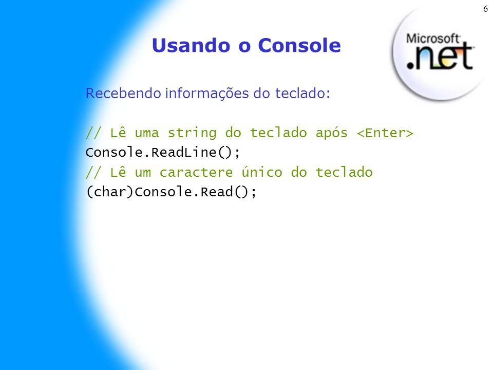 6 Usando o Console Recebendo informações do teclado: // Lê uma string do teclado após Console.ReadLine(); // Lê um caractere único do teclado (char)Console.Read();