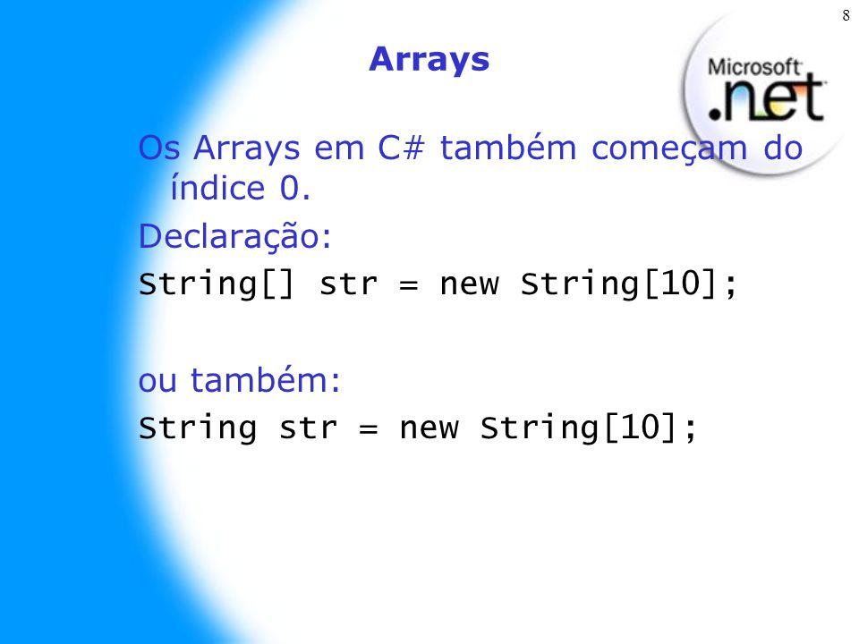 8 Arrays Os Arrays em C# também começam do índice 0. Declaração: String[] str = new String[10]; ou também: String str = new String[10];