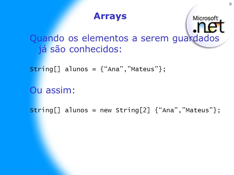 """9 Arrays Quando os elementos a serem guardados já são conhecidos: String[] alunos = {""""Ana"""",""""Mateus""""}; Ou assim: String[] alunos = new String[2] {""""Ana"""""""