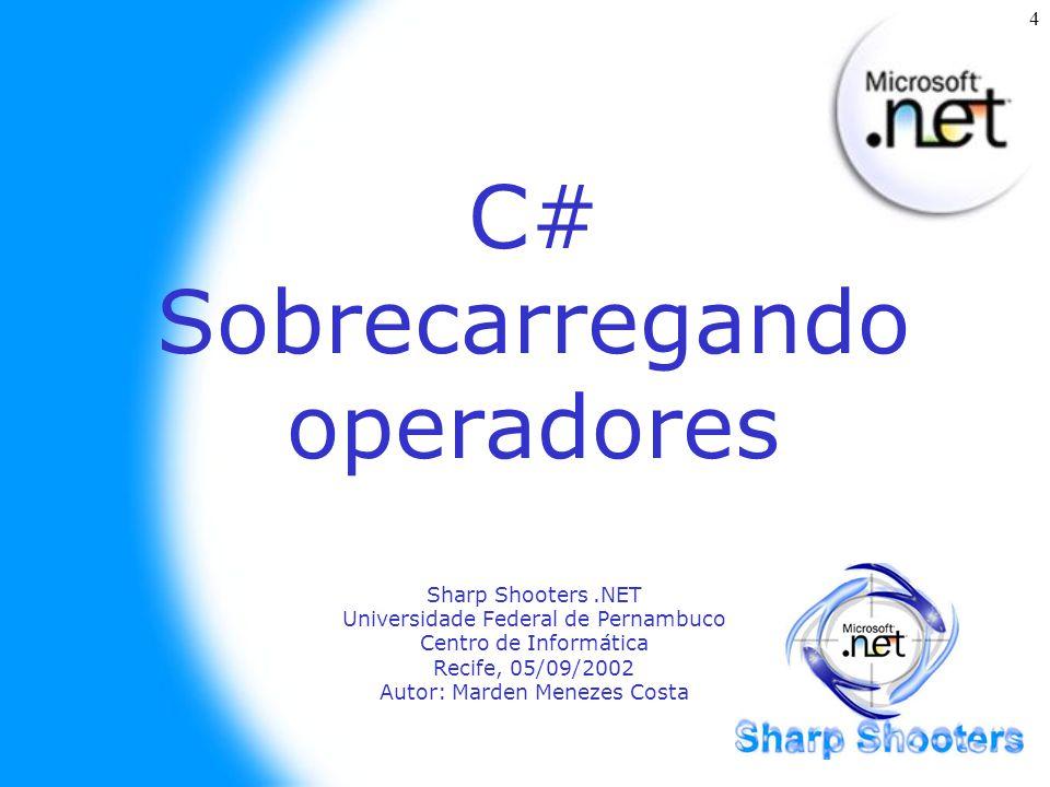 4 C# Sobrecarregando operadores Sharp Shooters.NET Universidade Federal de Pernambuco Centro de Informática Recife, 05/09/2002 Autor: Marden Menezes Costa