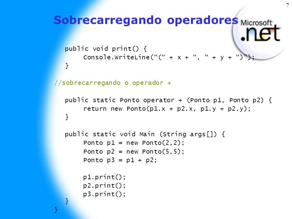7 Sobrecarregando operadores public void print() { Console.WriteLine( ( + x + , + y + ) ); } //sobrecarregando o operador + public static Ponto operator + (Ponto p1, Ponto p2) { return new Ponto(p1.x + p2.x, p1.y + p2.y); } public static void Main (String args[]) { Ponto p1 = new Ponto(2,2); Ponto p2 = new Ponto(5,5); Ponto p3 = p1 + p2; p1.print(); p2.print(); p3.print(); } }
