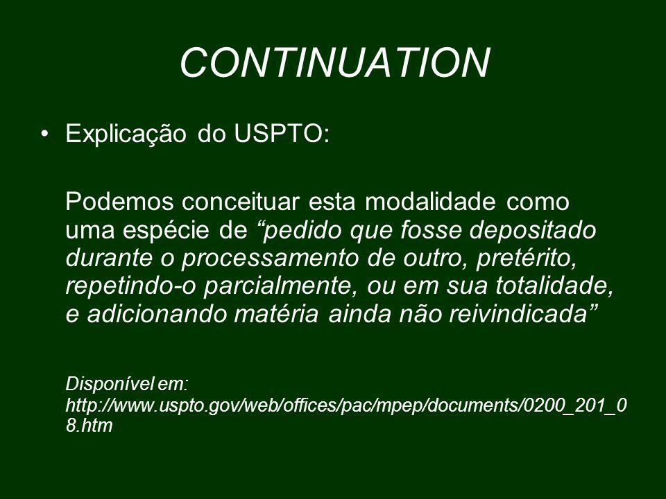 CONTINUATION Explicação do USPTO: Podemos conceituar esta modalidade como uma espécie de pedido que fosse depositado durante o processamento de outro, pretérito, repetindo-o parcialmente, ou em sua totalidade, e adicionando matéria ainda não reivindicada Disponível em: http://www.uspto.gov/web/offices/pac/mpep/documents/0200_201_0 8.htm