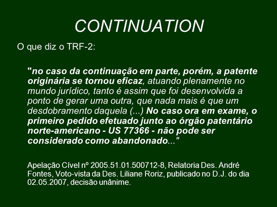 CONTINUATION O que diz o TRF-2: no caso da continuação em parte, porém, a patente originária se tornou eficaz, atuando plenamente no mundo jurídico, tanto é assim que foi desenvolvida a ponto de gerar uma outra, que nada mais é que um desdobramento daquela (...) No caso ora em exame, o primeiro pedido efetuado junto ao órgão patentário norte-americano - US 77366 - não pode ser considerado como abandonado... Apelação Cível nº 2005.51.01.500712-8, Relatoria Des.