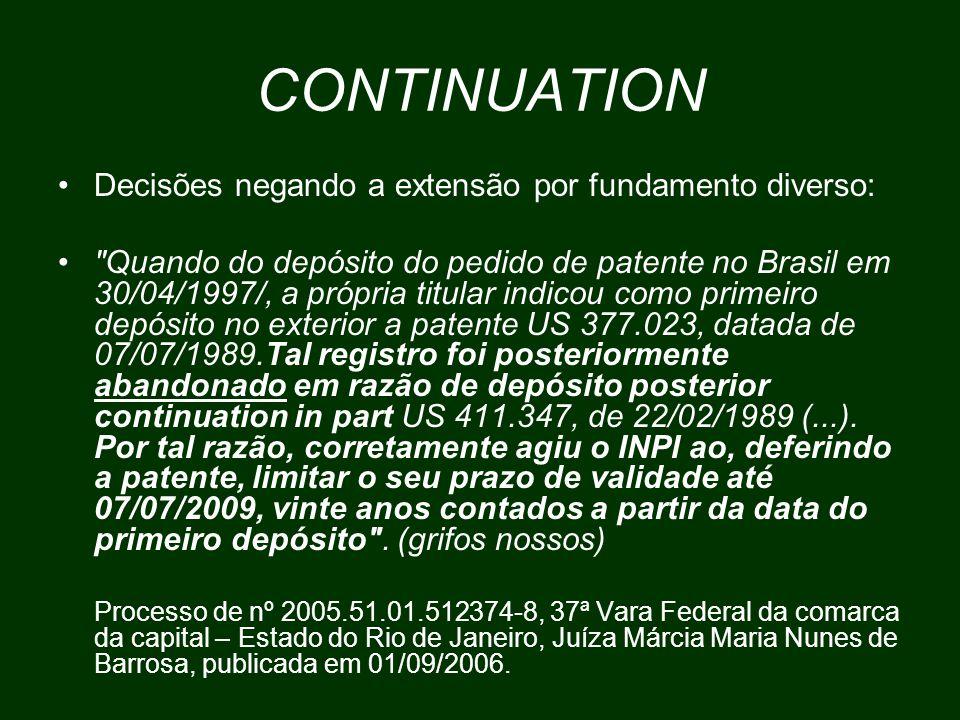 CONTINUATION Decisões negando a extensão por fundamento diverso: Quando do depósito do pedido de patente no Brasil em 30/04/1997/, a própria titular indicou como primeiro depósito no exterior a patente US 377.023, datada de 07/07/1989.Tal registro foi posteriormente abandonado em razão de depósito posterior continuation in part US 411.347, de 22/02/1989 (...).