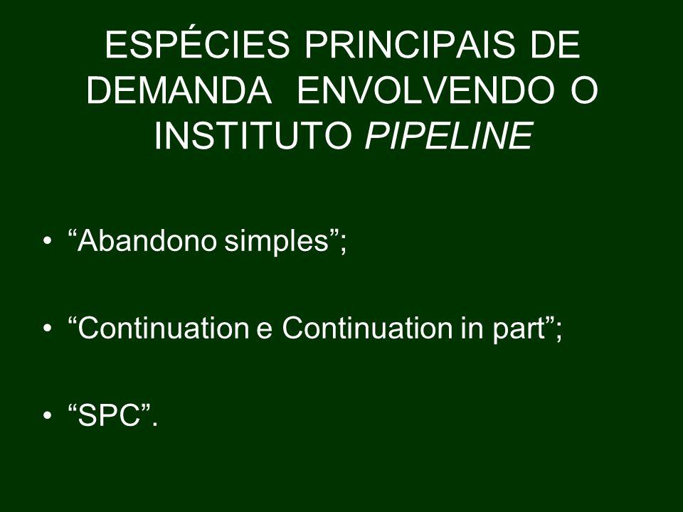 ESPÉCIES PRINCIPAIS DE DEMANDA ENVOLVENDO O INSTITUTO PIPELINE Abandono simples ; Continuation e Continuation in part ; SPC .