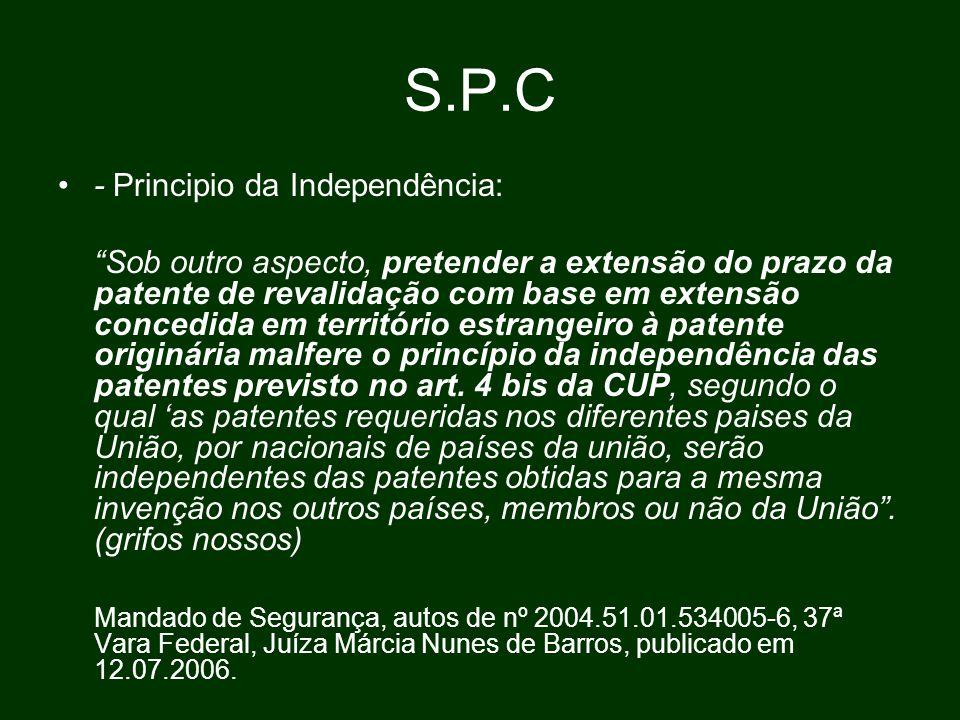 S.P.C - Principio da Independência: Sob outro aspecto, pretender a extensão do prazo da patente de revalidação com base em extensão concedida em território estrangeiro à patente originária malfere o princípio da independência das patentes previsto no art.
