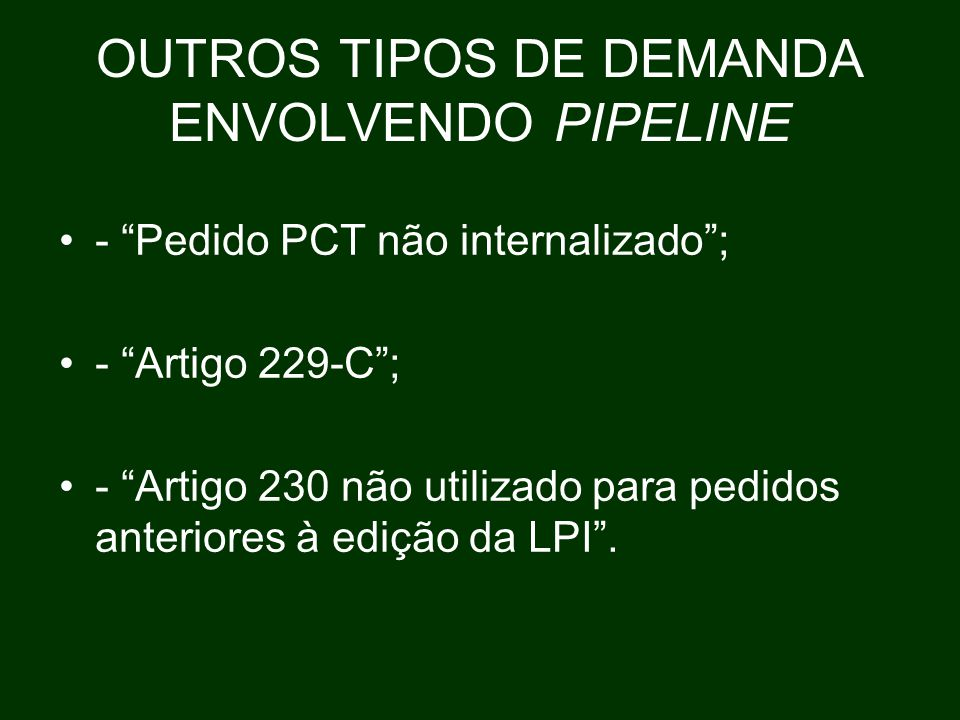 OUTROS TIPOS DE DEMANDA ENVOLVENDO PIPELINE - Pedido PCT não internalizado ; - Artigo 229-C ; - Artigo 230 não utilizado para pedidos anteriores à edição da LPI .