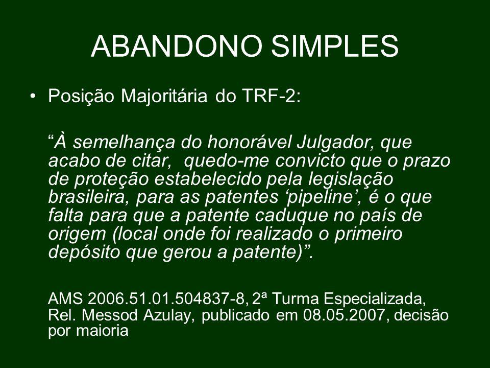 ABANDONO SIMPLES Posição Majoritária do TRF-2: À semelhança do honorável Julgador, que acabo de citar, quedo-me convicto que o prazo de proteção estabelecido pela legislação brasileira, para as patentes 'pipeline', é o que falta para que a patente caduque no país de origem (local onde foi realizado o primeiro depósito que gerou a patente) .
