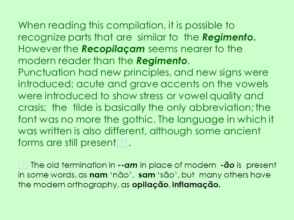 When reading this compilation, it is possible to recognize parts that are similar to the Regimento. However the Recopilaçam seems nearer to the modern