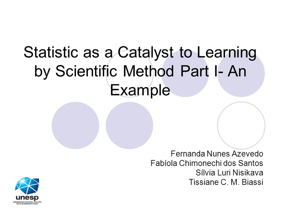 Statistic as a Catalyst to Learning by Scientific Method Part I- An Example Fernanda Nunes Azevedo Fabíola Chimonechi dos Santos Sílvia Luri Nisikava Tissiane C.