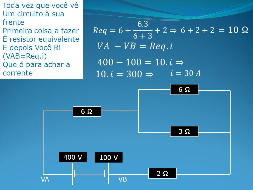 Toda vez que você vê Um circuito à sua frente Primeira coisa a fazer É resistor equivalente E depois Você Ri (VAB=Req.i) Que é para achar a corrente 6 Ω 3 Ω 6 Ω 2 Ω 400 V 100 V VAVB