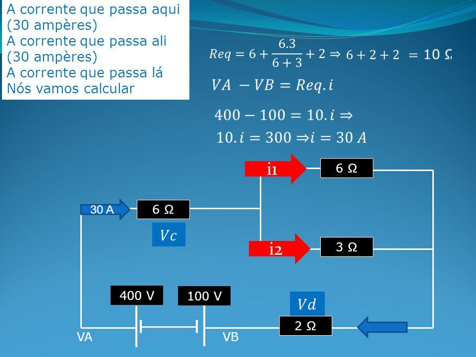 A corrente que passa aqui (30 ampères) A corrente que passa ali (30 ampères) A corrente que passa lá Nós vamos calcular 6 Ω 3 Ω 6 Ω 2 Ω 400 V 100 V VAVB i1 i2 30 A