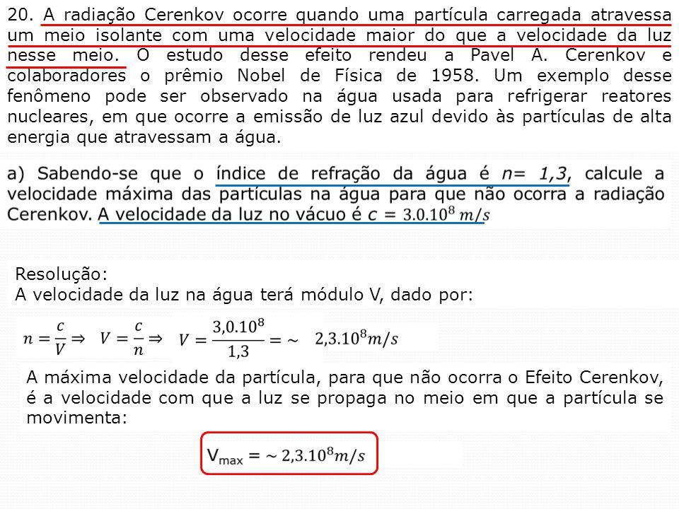 20. A radiação Cerenkov ocorre quando uma partícula carregada atravessa um meio isolante com uma velocidade maior do que a velocidade da luz nesse mei