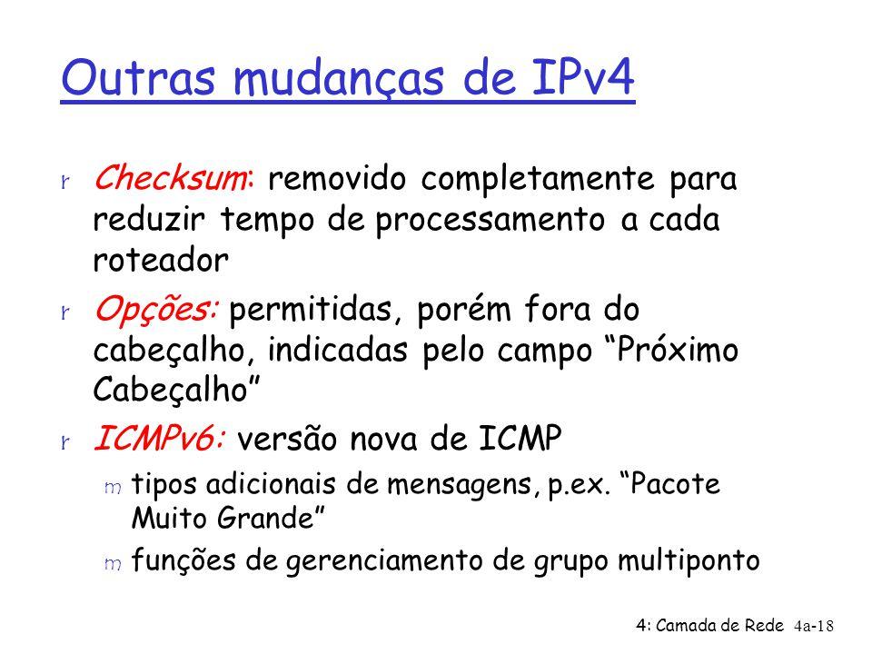 4: Camada de Rede4a-18 Outras mudanças de IPv4 r Checksum: removido completamente para reduzir tempo de processamento a cada roteador r Opções: permitidas, porém fora do cabeçalho, indicadas pelo campo Próximo Cabeçalho r ICMPv6: versão nova de ICMP m tipos adicionais de mensagens, p.ex.