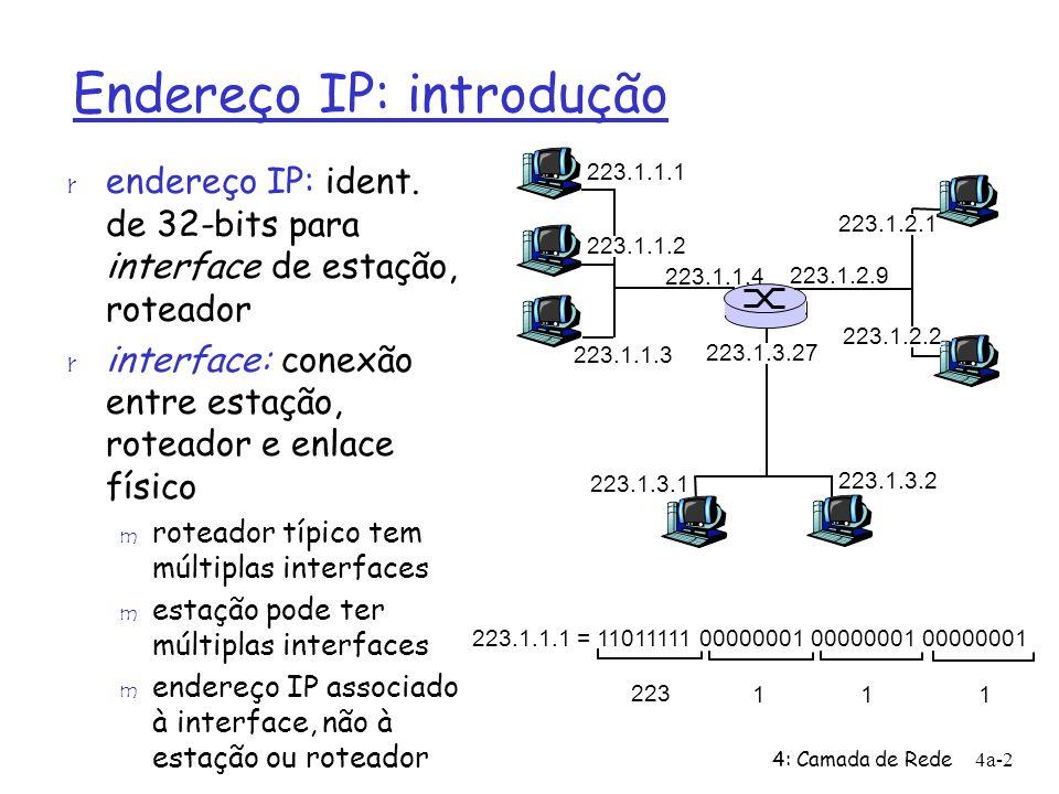 4: Camada de Rede4a-13 Enviando um datagrama da origem ao destino 223.1.1.1 223.1.1.2 223.1.1.3 223.1.1.4 223.1.2.9 223.1.2.2 223.1.2.1 223.1.3.2 223.1.3.1 223.1.3.27 A B E Chegando a 223.1.1.4, destinado a 223.1.2.2 r procura endereço de rede de E r E fica na mesma rede que a interface 223.1.2.9 do roteador m Roteador e E estão diretamente ligados r camada de enlace envia datagrama p/ 223.1.2.2 dentro de quadro de camada de enlace via interface 223.1.2.9 r datagrama chega a 223.1.2.2!!.