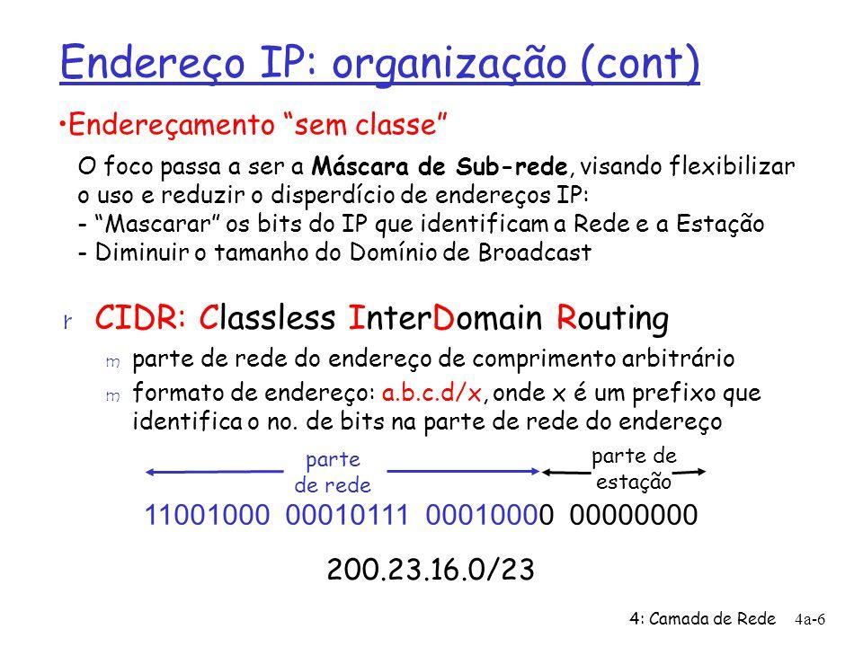 4: Camada de Rede4a-6 parte de estação Endereço IP: organização (cont) r CIDR: Classless InterDomain Routing m parte de rede do endereço de comprimento arbitrário m formato de endereço: a.b.c.d/x, onde x é um prefixo que identifica o no.