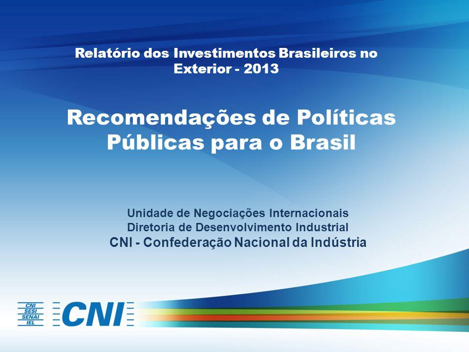 Recomendações de Políticas Públicas para o Brasil Unidade de Negociações Internacionais Diretoria de Desenvolvimento Industrial CNI - Confederação Nacional da Indústria Relatório dos Investimentos Brasileiros no Exterior - 2013