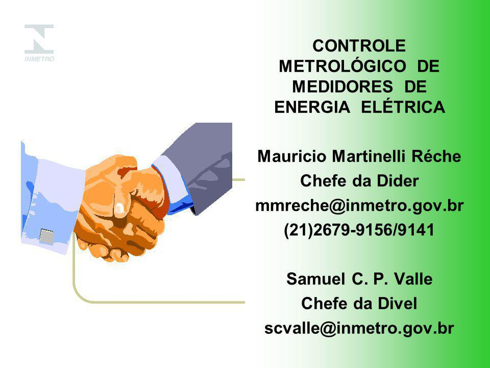 CONTROLE METROLÓGICO DE MEDIDORES DE ENERGIA ELÉTRICA Mauricio Martinelli Réche Chefe da Dider mmreche@inmetro.gov.br (21)2679-9156/9141 Samuel C.