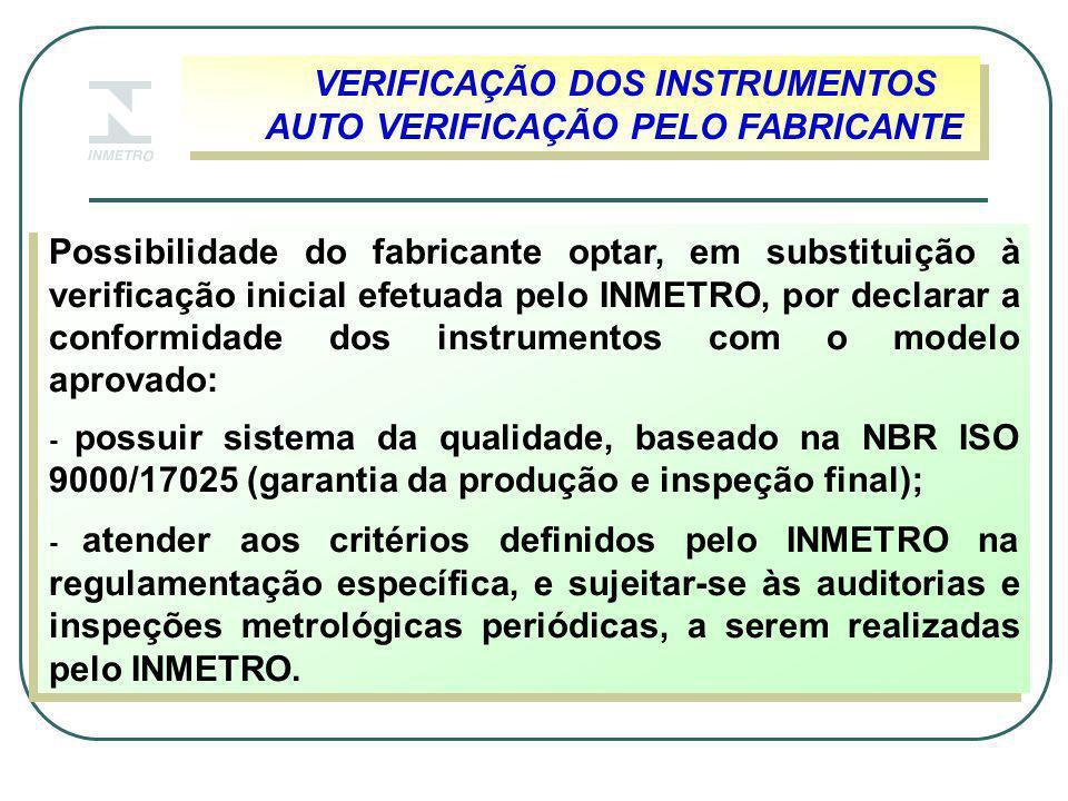 VERIFICAÇÃO DOS INSTRUMENTOS AUTO VERIFICAÇÃO PELO FABRICANTE VERIFICAÇÃO DOS INSTRUMENTOS AUTO VERIFICAÇÃO PELO FABRICANTE Possibilidade do fabricante optar, em substituição à verificação inicial efetuada pelo INMETRO, por declarar a conformidade dos instrumentos com o modelo aprovado: - possuir sistema da qualidade, baseado na NBR ISO 9000/17025 (garantia da produção e inspeção final); - atender aos critérios definidos pelo INMETRO na regulamentação específica, e sujeitar-se às auditorias e inspeções metrológicas periódicas, a serem realizadas pelo INMETRO.
