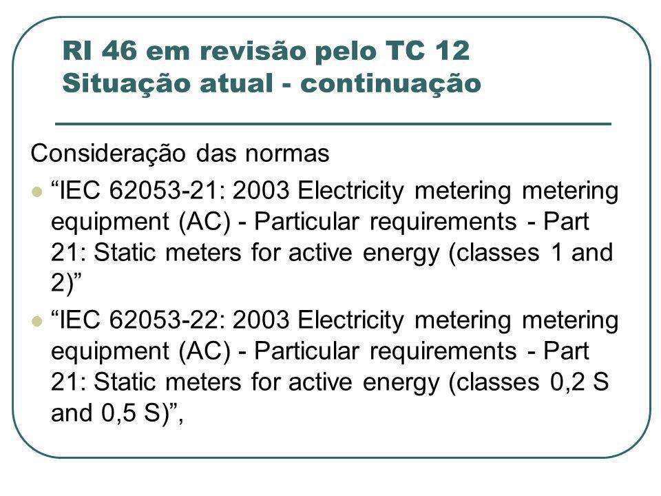 RI 46 em revisão pelo TC 12 Situação atual - continuação Consideração das normas IEC 62053-21: 2003 Electricity metering metering equipment (AC) - Particular requirements - Part 21: Static meters for active energy (classes 1 and 2) IEC 62053-22: 2003 Electricity metering metering equipment (AC) - Particular requirements - Part 21: Static meters for active energy (classes 0,2 S and 0,5 S) ,