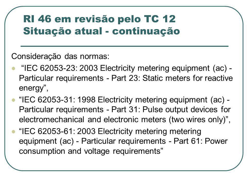 RI 46 em revisão pelo TC 12 Situação atual - continuação Consideração das normas: IEC 62053-23: 2003 Electricity metering equipment (ac) - Particular requirements - Part 23: Static meters for reactive energy , IEC 62053-31: 1998 Electricity metering equipment (ac) - Particular requirements - Part 31: Pulse output devices for electromechanical and electronic meters (two wires only) , IEC 62053-61: 2003 Electricity metering metering equipment (ac) - Particular requirements - Part 61: Power consumption and voltage requirements