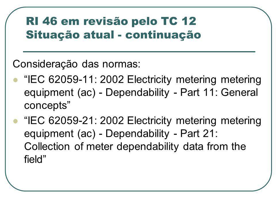 RI 46 em revisão pelo TC 12 Situação atual - continuação Consideração das normas: IEC 62059-11: 2002 Electricity metering metering equipment (ac) - Dependability - Part 11: General concepts IEC 62059-21: 2002 Electricity metering metering equipment (ac) - Dependability - Part 21: Collection of meter dependability data from the field