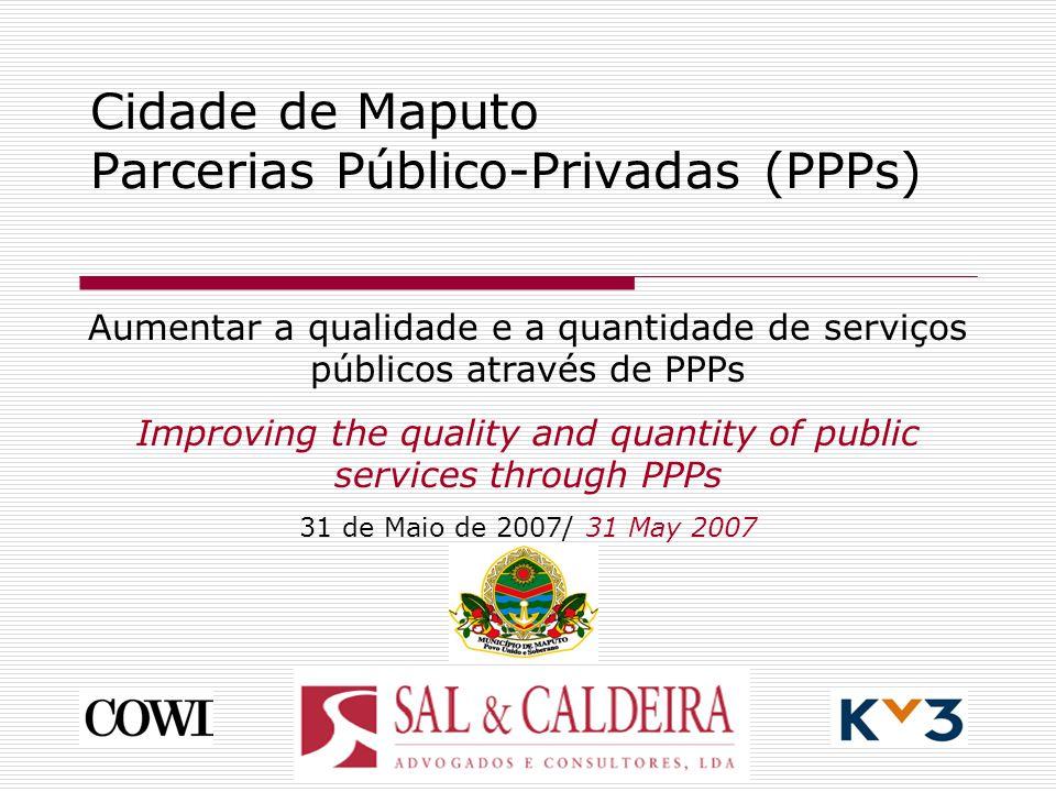 Cidade de Maputo Parcerias Público-Privadas (PPPs) Aumentar a qualidade e a quantidade de serviços públicos através de PPPs Improving the quality and quantity of public services through PPPs 31 de Maio de 2007/ 31 May 2007