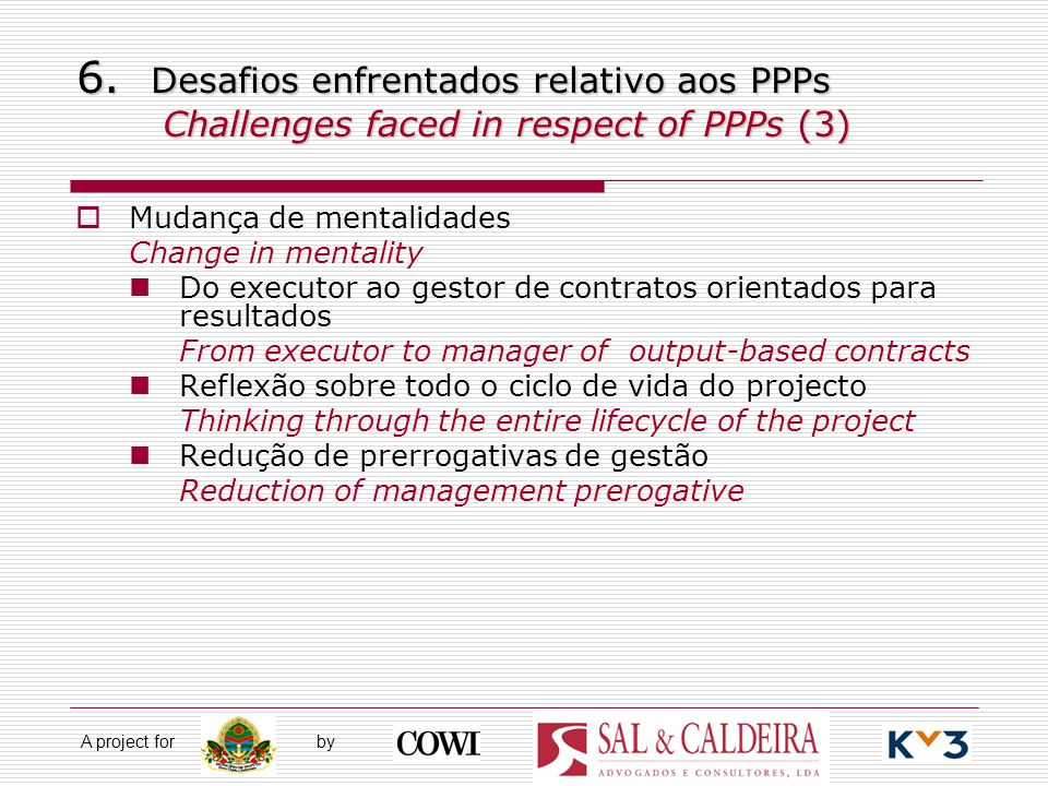 A project for by 6. Desafios enfrentados relativo aos PPPs Challenges faced in respect of PPPs (3)  Mudança de mentalidades Change in mentality Do ex