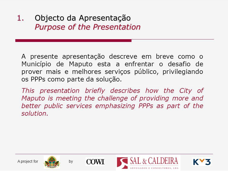 A project for by 1.Objecto da Apresentação Purpose of the Presentation A presente apresentação descreve em breve como o Município de Maputo esta a enfrentar o desafio de prover mais e melhores serviços público, privilegiando os PPPs como parte da solução.