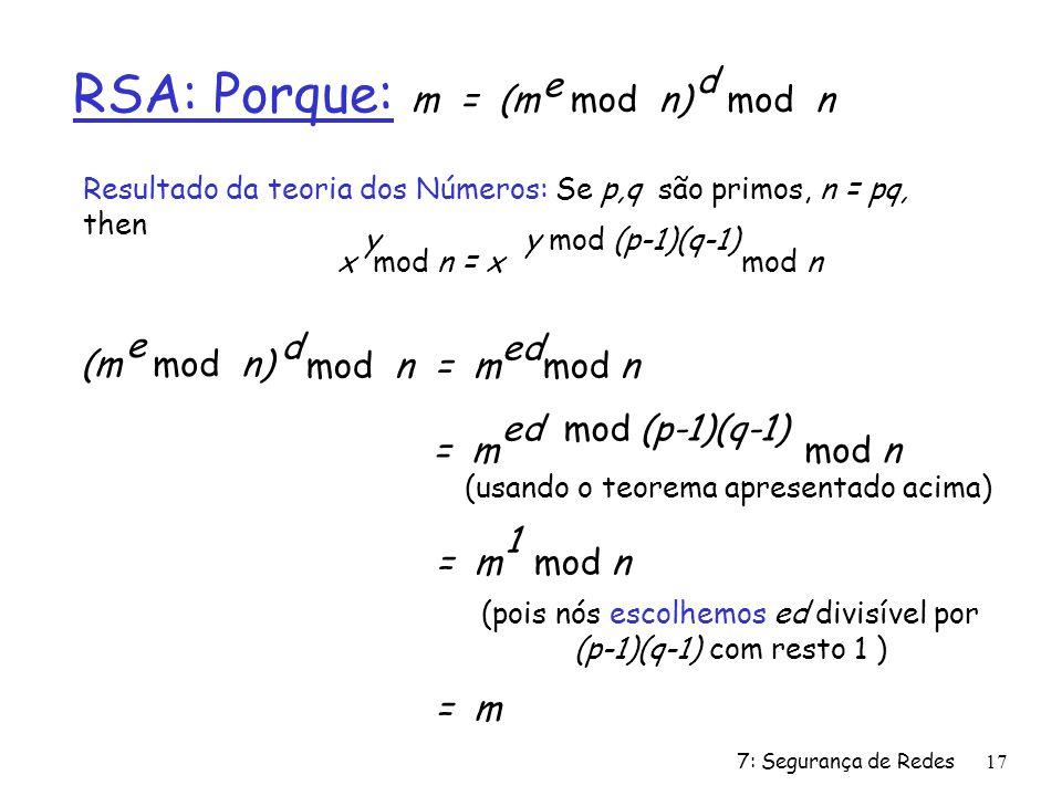 7: Segurança de Redes17 RSA: Porque: m = (m mod n) e mod n d (m mod n) e mod n = m mod n d ed Resultado da teoria dos Números: Se p,q são primos, n = pq, then x mod n = x mod n yy mod (p-1)(q-1) = m mod n ed mod (p-1)(q-1) = m mod n 1 = m (usando o teorema apresentado acima) (pois nós escolhemos ed divisível por (p-1)(q-1) com resto 1 )