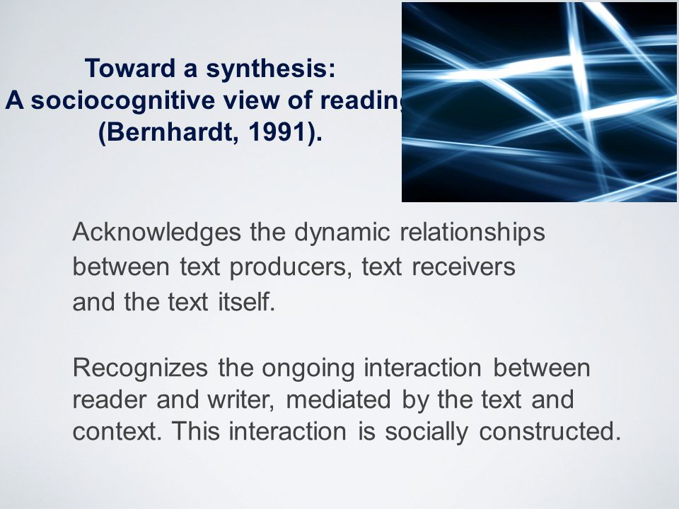 Toward a synthesis: A sociocognitive view of reading (Bernhardt, 1991). Acknowledges the dynamic relationships between text producers, text receivers