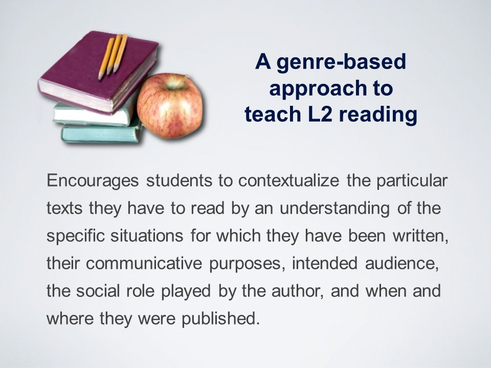 A genre-based approach to teach L2 reading Encourages students to contextualize the particular texts they have to read by an understanding of the spec