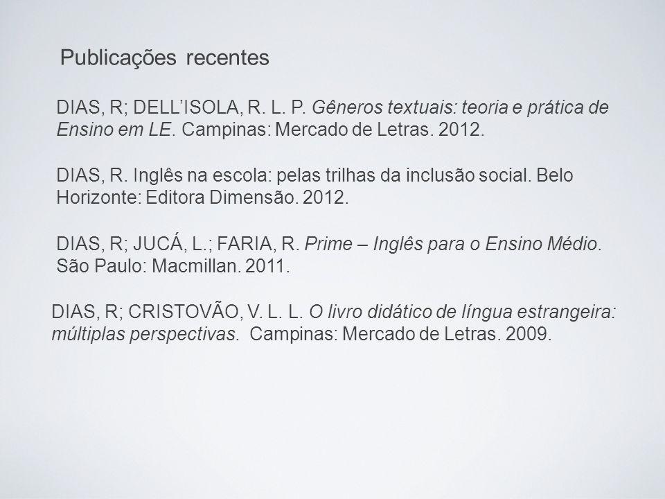 Publicações recentes DIAS, R; DELL'ISOLA, R. L. P. Gêneros textuais: teoria e prática de Ensino em LE. Campinas: Mercado de Letras. 2012. DIAS, R; CRI