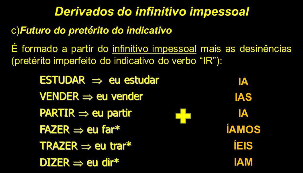Derivados do infinitivo impessoal c)Futuro do pretérito do indicativo É formado a partir do infinitivo impessoal mais as desinências (pretérito imperf