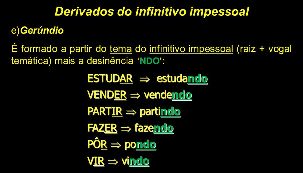Derivados do infinitivo impessoal e)Gerúndio É formado a partir do tema do infinitivo impessoal (raiz + vogal temática) mais a desinência 'NDO' : ESTU