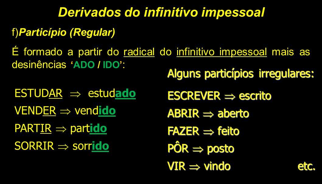 Derivados do infinitivo impessoal f)Particípio (Regular) É formado a partir do radical do infinitivo impessoal mais as desinências 'ADO / IDO' : ESTUD