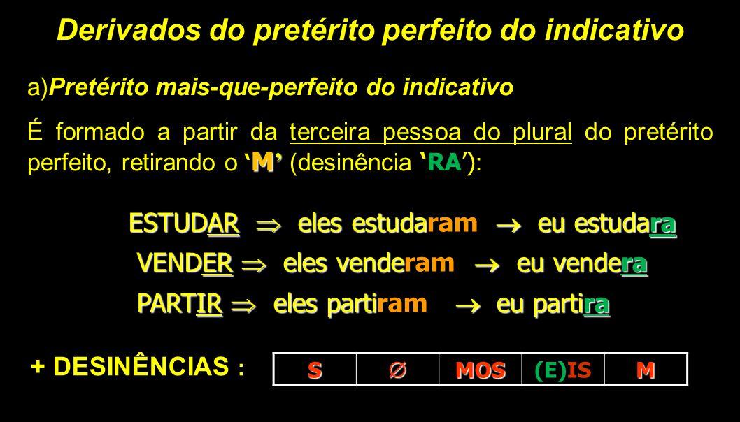 Derivados do pretérito perfeito do indicativo a)Pretérito mais-que-perfeito do indicativo M' É formado a partir da terceira pessoa do plural do pretér