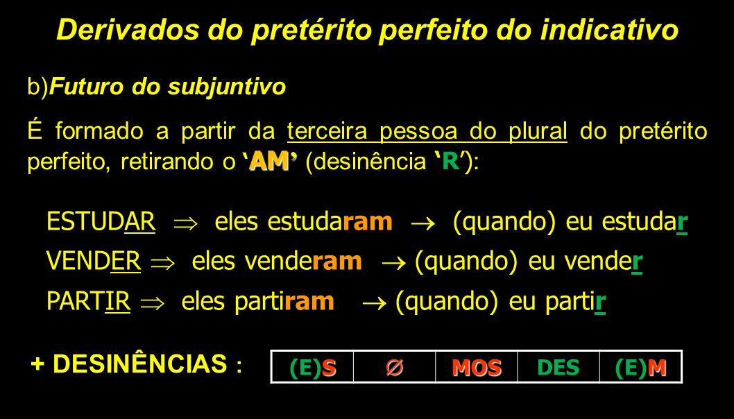 Derivados do pretérito perfeito do indicativo b)Futuro do subjuntivo AM' É formado a partir da terceira pessoa do plural do pretérito perfeito, retira