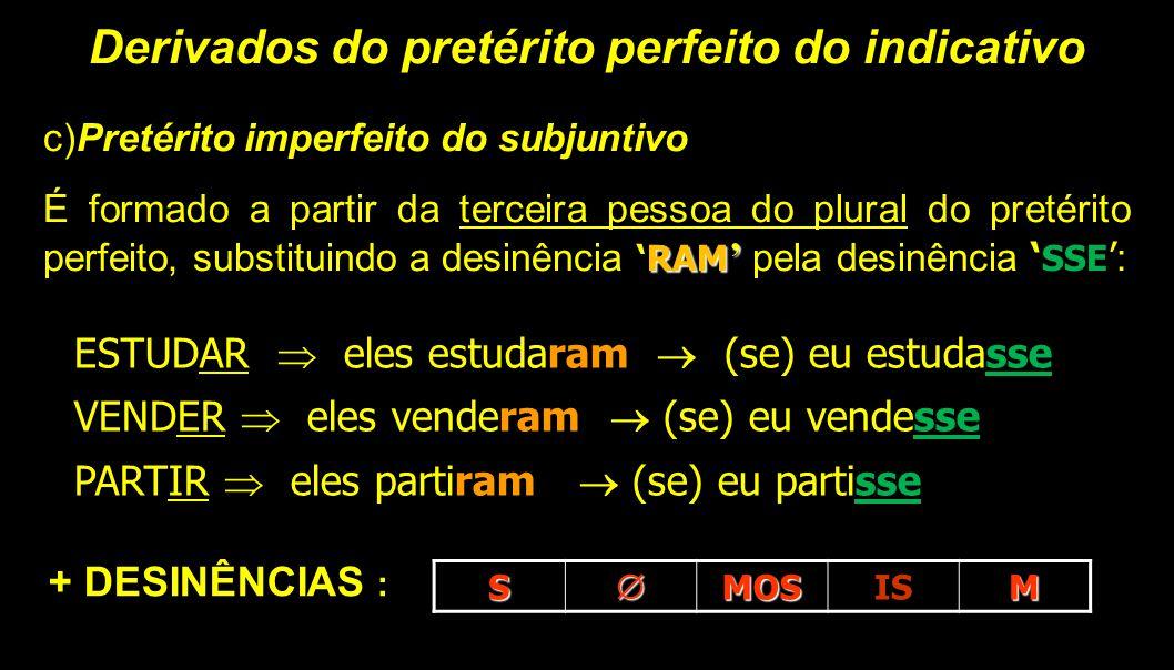 Derivados do pretérito perfeito do indicativo c)Pretérito imperfeito do subjuntivo RAM ' É formado a partir da terceira pessoa do plural do pretérito