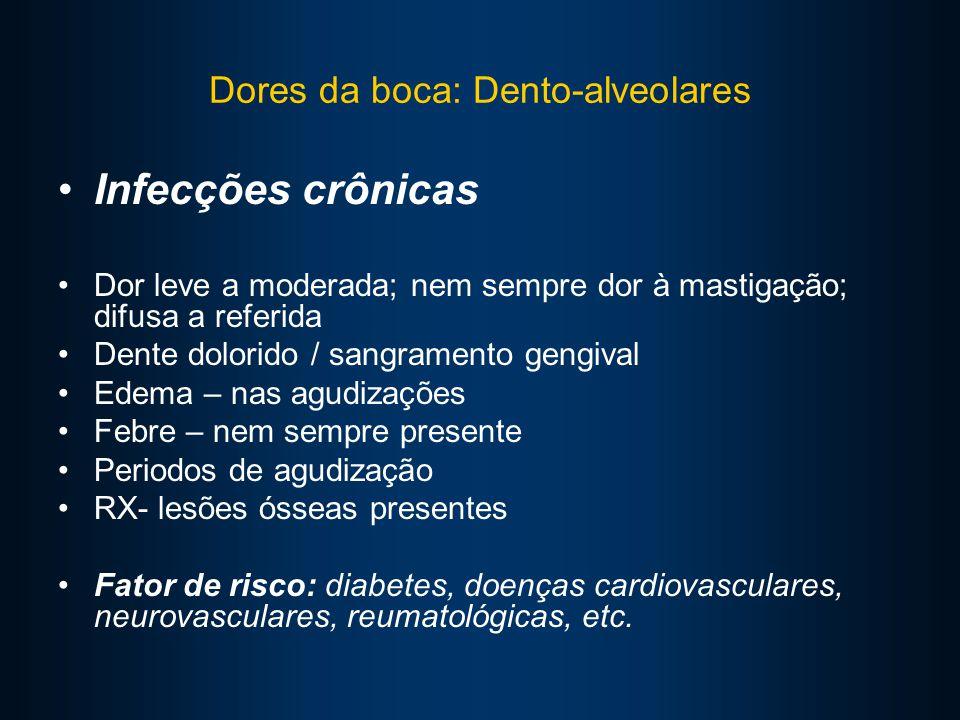 Dores da boca: Dento-alveolares Infecções crônicas Dor leve a moderada; nem sempre dor à mastigação; difusa a referida Dente dolorido / sangramento gengival Edema – nas agudizações Febre – nem sempre presente Periodos de agudização RX- lesões ósseas presentes Fator de risco: diabetes, doenças cardiovasculares, neurovasculares, reumatológicas, etc.