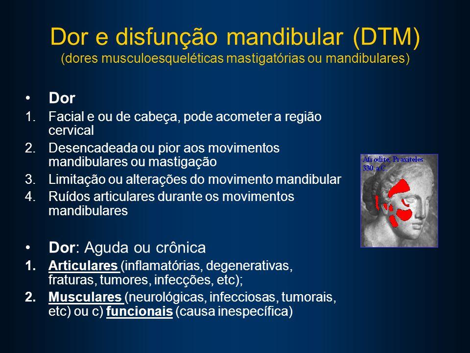Dor e disfunção mandibular (DTM) (dores musculoesqueléticas mastigatórias ou mandibulares) Dor 1.Facial e ou de cabeça, pode acometer a região cervical 2.Desencadeada ou pior aos movimentos mandibulares ou mastigação 3.Limitação ou alterações do movimento mandibular 4.Ruídos articulares durante os movimentos mandibulares Dor: Aguda ou crônica 1.Articulares (inflamatórias, degenerativas, fraturas, tumores, infecções, etc); 2.Musculares (neurológicas, infecciosas, tumorais, etc) ou c) funcionais (causa inespecífica)