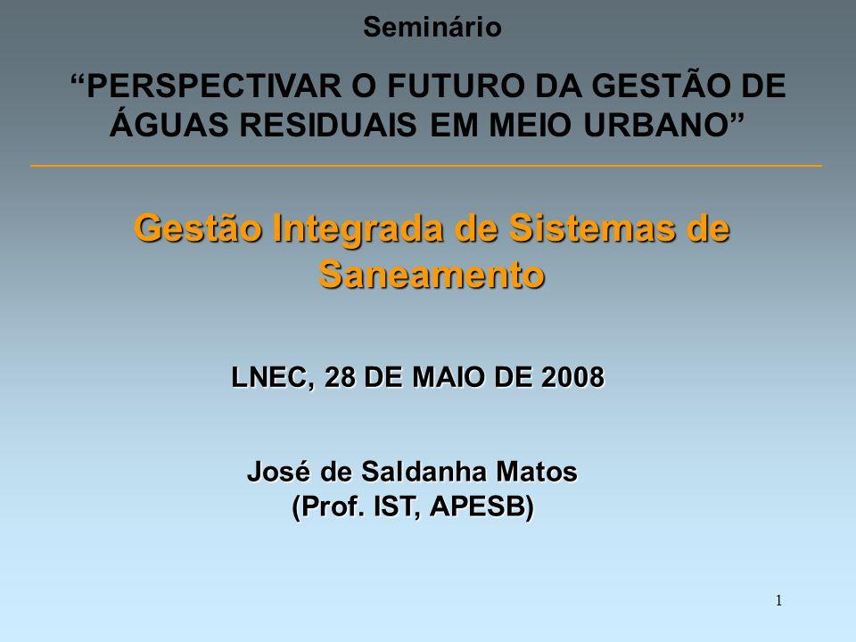 1 Seminário PERSPECTIVAR O FUTURO DA GESTÃO DE ÁGUAS RESIDUAIS EM MEIO URBANO LNEC, 28 DE MAIO DE 2008 Gestão Integrada de Sistemas de Saneamento José de Saldanha Matos (Prof.